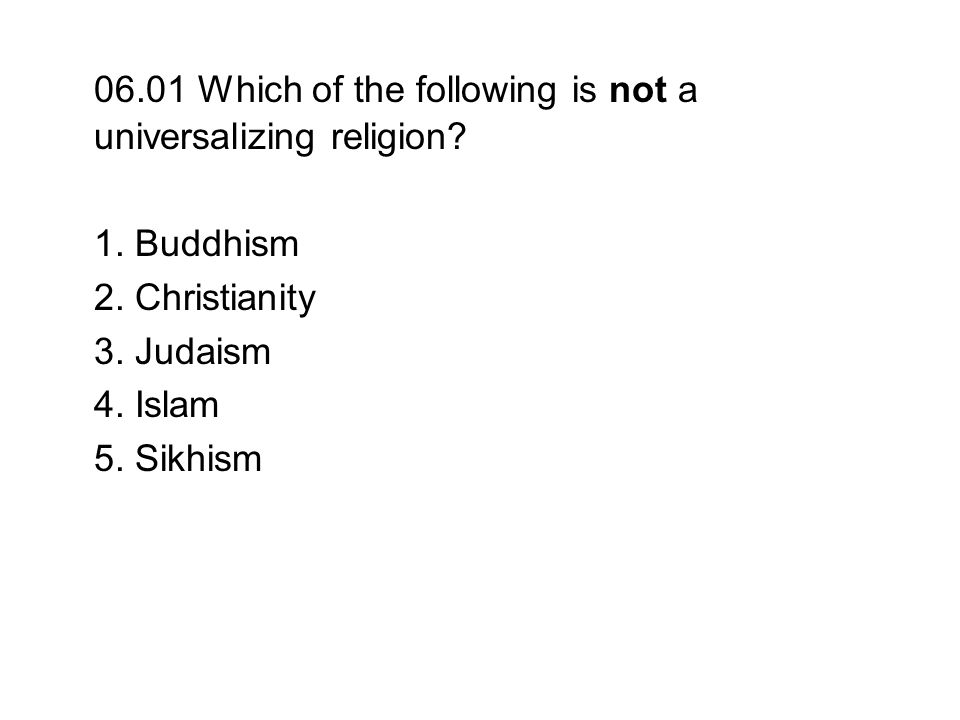 06.01 Which of the following is not a universalizing religion? 1. Buddhism 2. Christianity 3. Judaism 4. Islam 5. Sikhism
