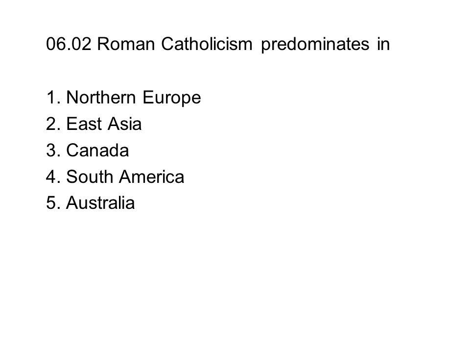 06.02 Roman Catholicism predominates in 1. Northern Europe 2. East Asia 3. Canada 4. South America 5. Australia