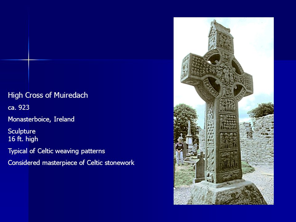 High Cross of Muiredach ca. 923 Monasterboice, Ireland Sculpture 16 ft. high Typical of Celtic weaving patterns Considered masterpiece of Celtic stone