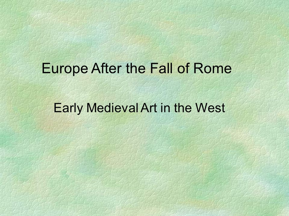 Europe After the Fall of Rome Early Medieval Art in the West