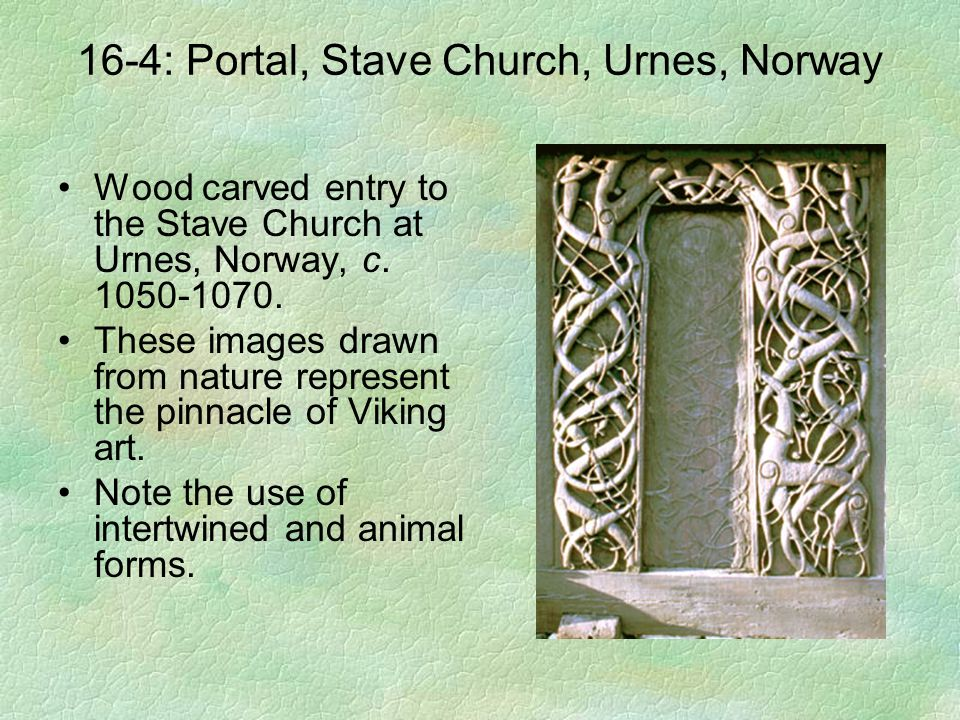 16-4: Portal, Stave Church, Urnes, Norway Wood carved entry to the Stave Church at Urnes, Norway, c. 1050-1070. These images drawn from nature represe