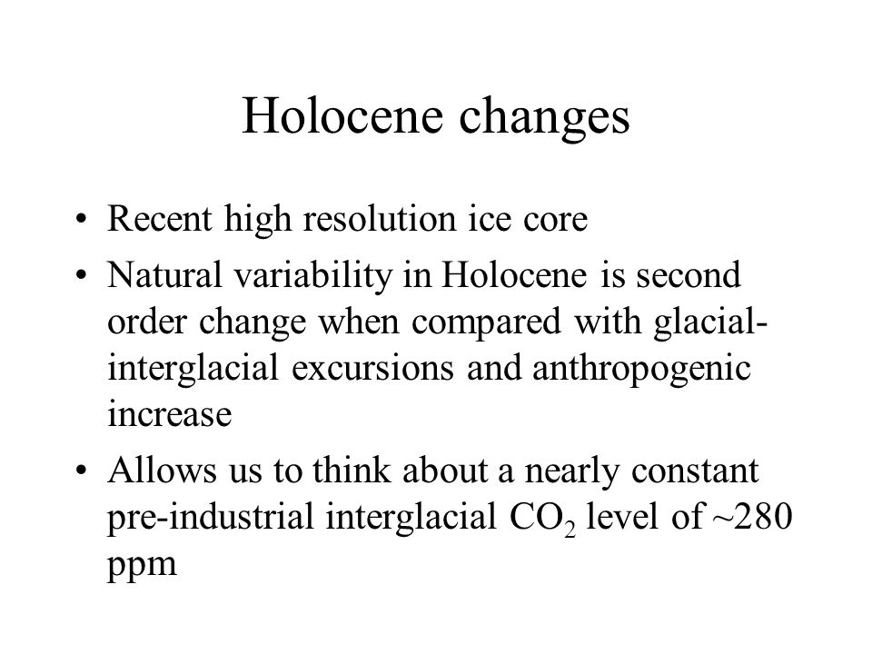 Holocene changes Recent high resolution ice core Natural variability in Holocene is second order change when compared with glacial- interglacial excursions and anthropogenic increase Allows us to think about a nearly constant pre-industrial interglacial CO 2 level of ~280 ppm