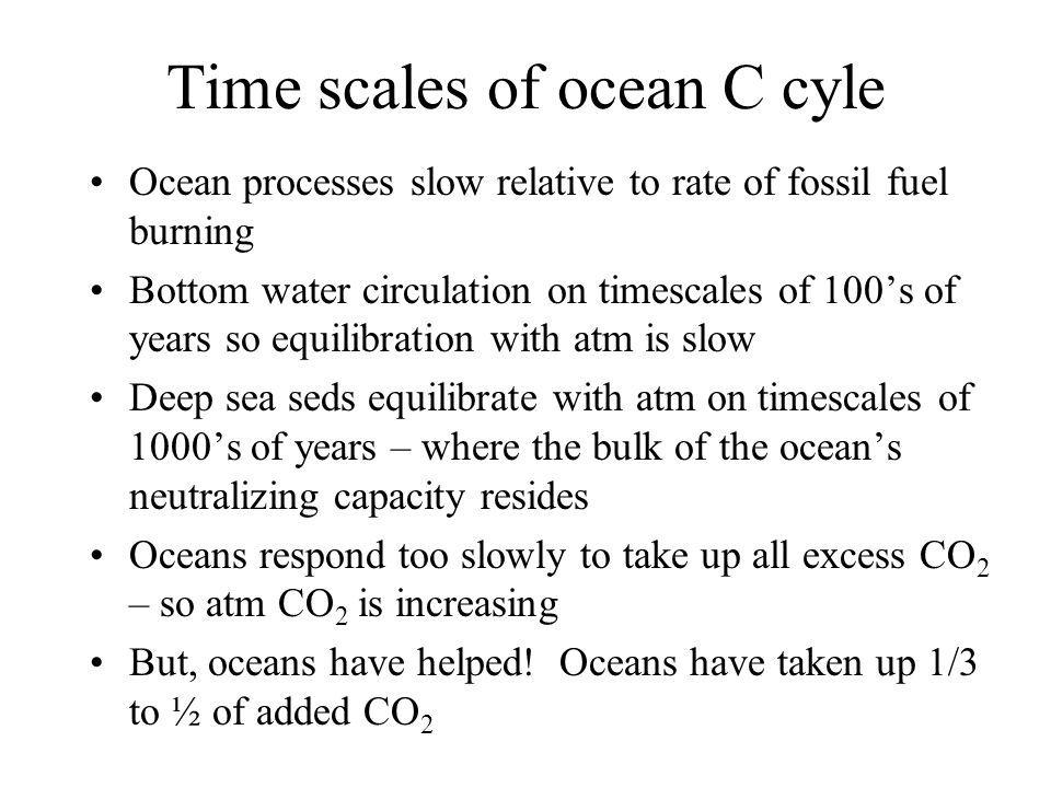 Time scales of ocean C cyle Ocean processes slow relative to rate of fossil fuel burning Bottom water circulation on timescales of 100's of years so equilibration with atm is slow Deep sea seds equilibrate with atm on timescales of 1000's of years – where the bulk of the ocean's neutralizing capacity resides Oceans respond too slowly to take up all excess CO 2 – so atm CO 2 is increasing But, oceans have helped.