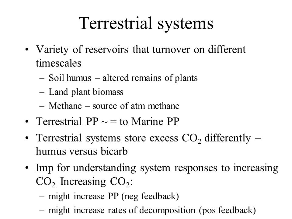 Terrestrial systems Variety of reservoirs that turnover on different timescales –Soil humus – altered remains of plants –Land plant biomass –Methane – source of atm methane Terrestrial PP ~ = to Marine PP Terrestrial systems store excess CO 2 differently – humus versus bicarb Imp for understanding system responses to increasing CO 2.