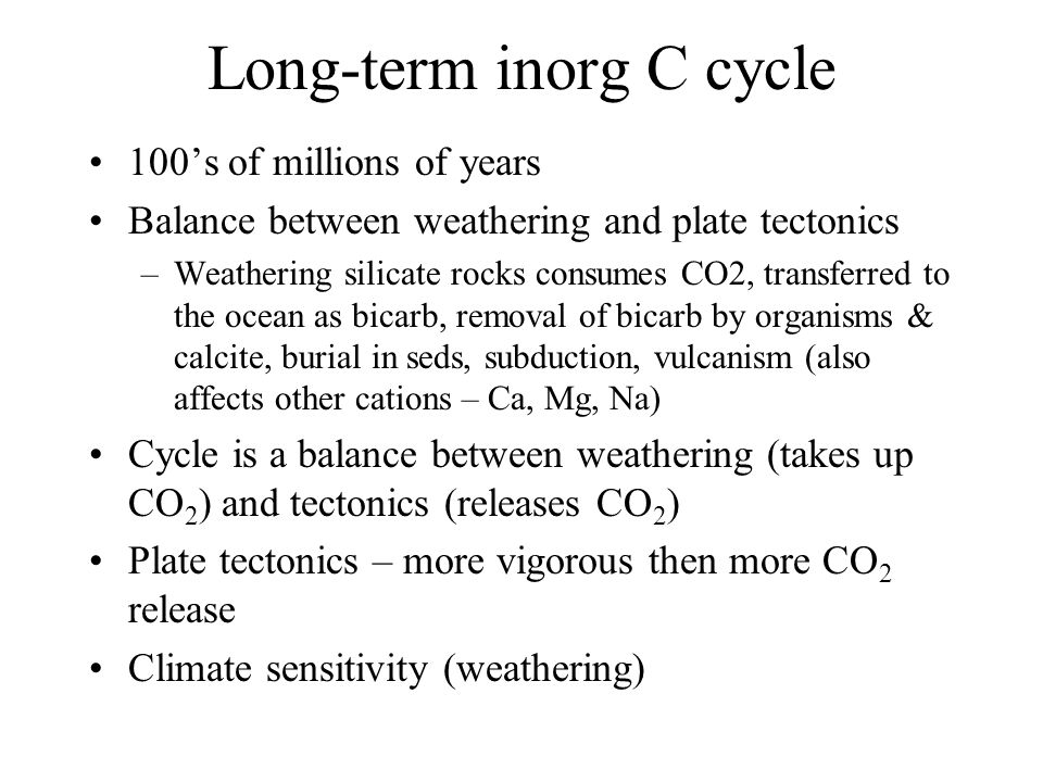 Long-term inorg C cycle 100's of millions of years Balance between weathering and plate tectonics –Weathering silicate rocks consumes CO2, transferred to the ocean as bicarb, removal of bicarb by organisms & calcite, burial in seds, subduction, vulcanism (also affects other cations – Ca, Mg, Na) Cycle is a balance between weathering (takes up CO 2 ) and tectonics (releases CO 2 ) Plate tectonics – more vigorous then more CO 2 release Climate sensitivity (weathering)