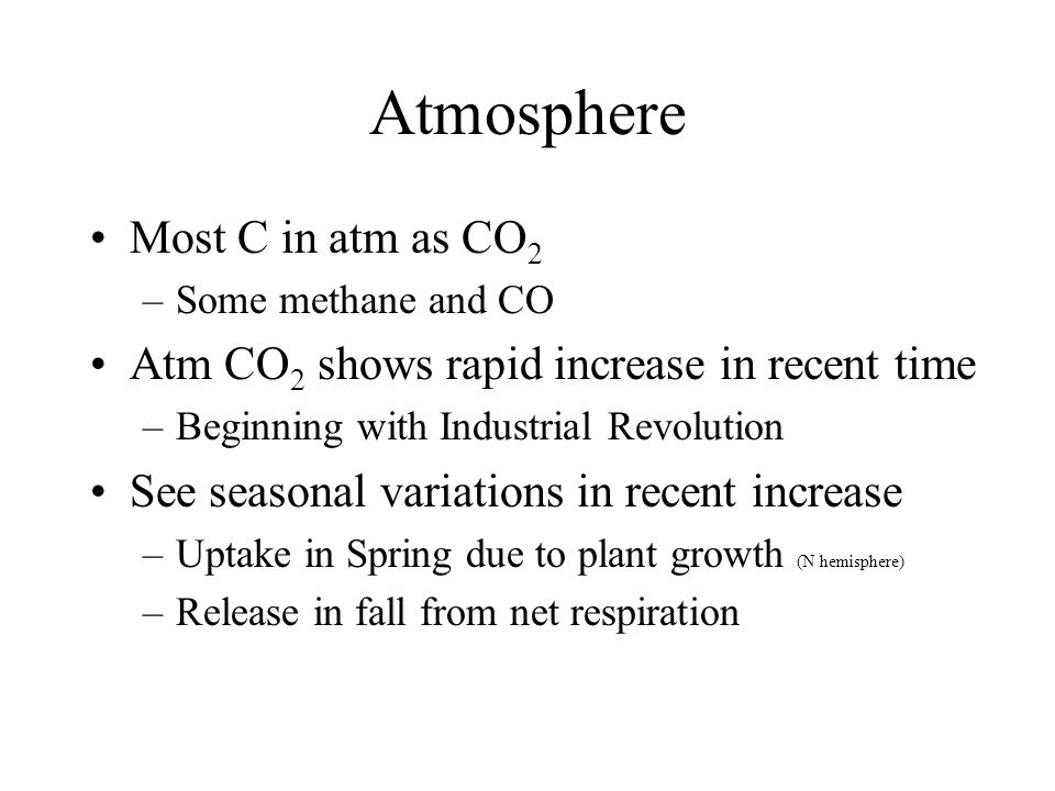 Atmosphere Most C in atm as CO 2 –Some methane and CO Atm CO 2 shows rapid increase in recent time –Beginning with Industrial Revolution See seasonal variations in recent increase –Uptake in Spring due to plant growth (N hemisphere) –Release in fall from net respiration