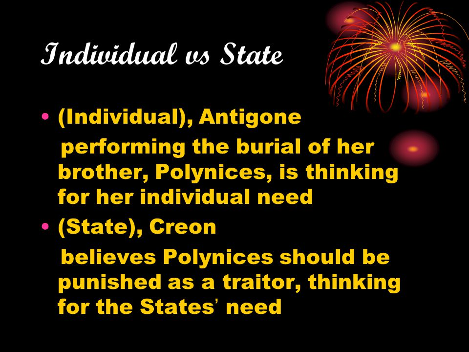 Individual vs State (Individual), Antigone performing the burial of her brother, Polynices, is thinking for her individual need (State), Creon believe