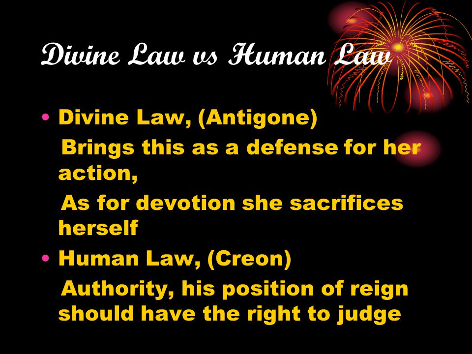 Divine Law vs Human Law Divine Law, (Antigone) Brings this as a defense for her action, As for devotion she sacrifices herself Human Law, (Creon) Auth
