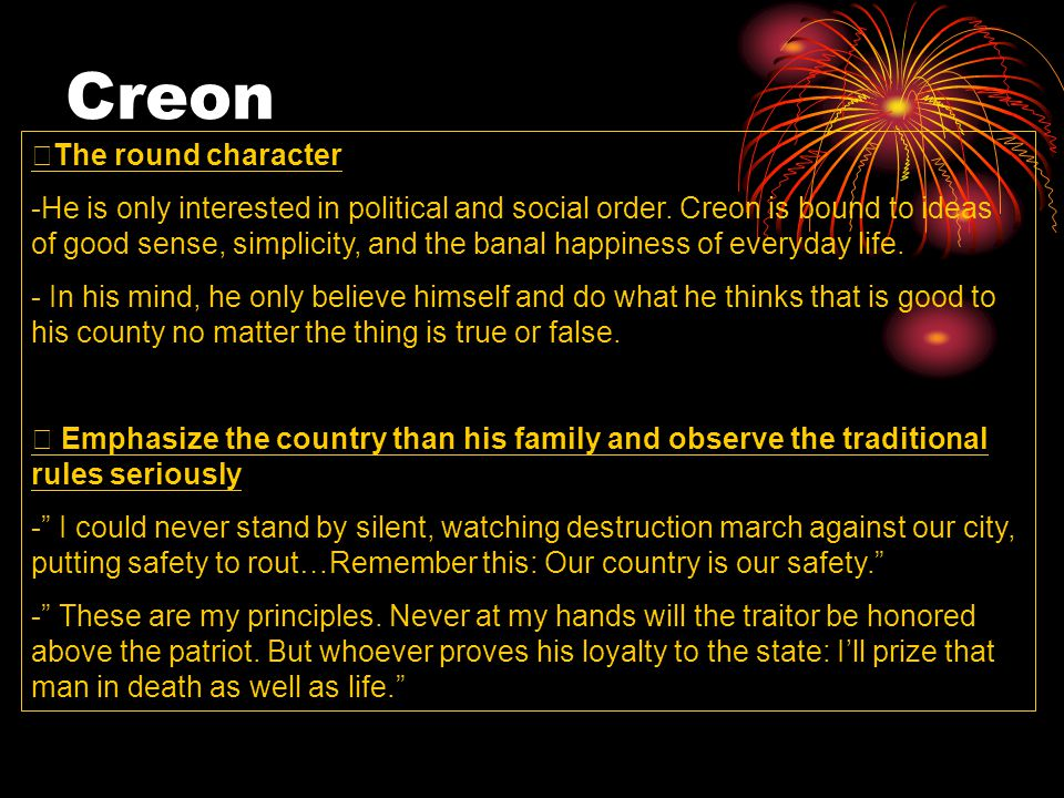 Creon ※ The round character -He is only interested in political and social order. Creon is bound to ideas of good sense, simplicity, and the banal hap