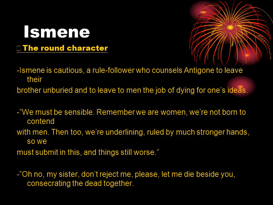 Ismene ※ The round character -Ismene is cautious, a rule-follower who counsels Antigone to leave their brother unburied and to leave to men the job of