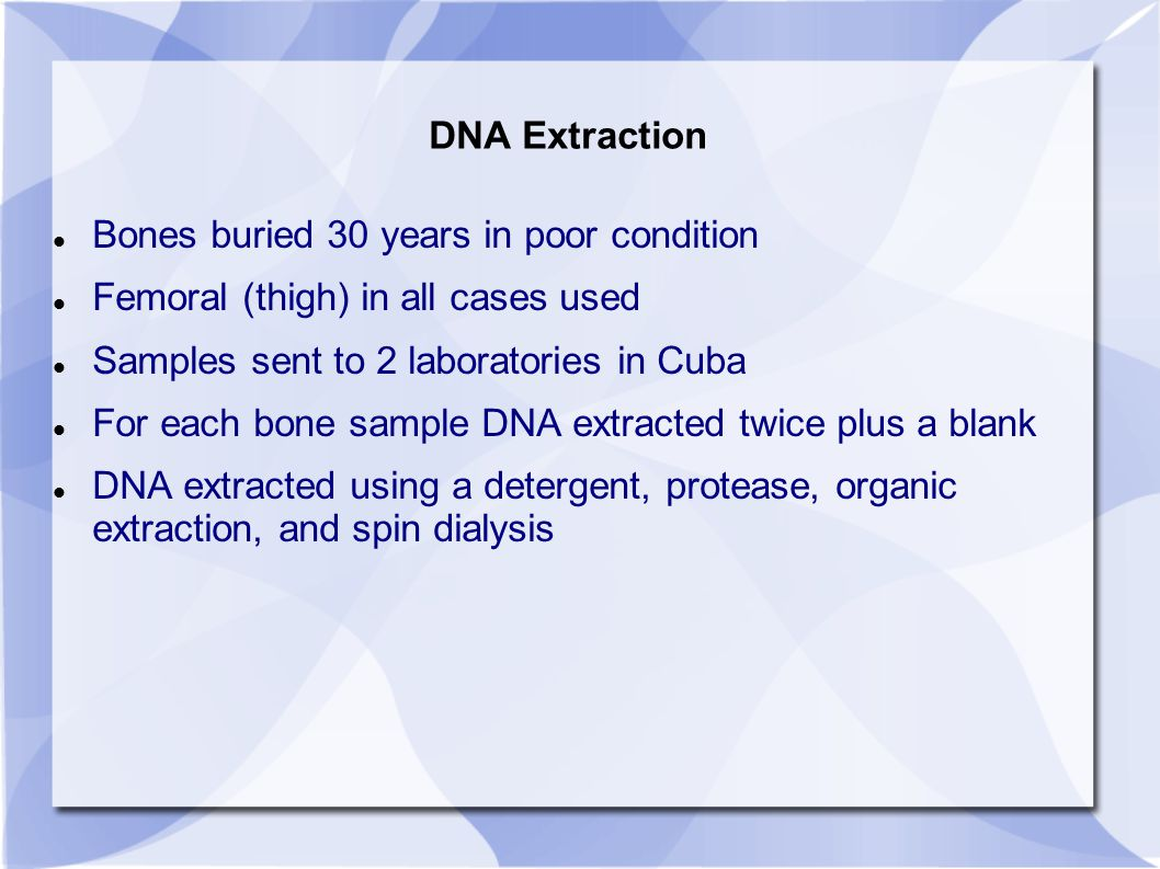 DNA Extraction Bones buried 30 years in poor condition Femoral (thigh) in all cases used Samples sent to 2 laboratories in Cuba For each bone sample DNA extracted twice plus a blank DNA extracted using a detergent, protease, organic extraction, and spin dialysis