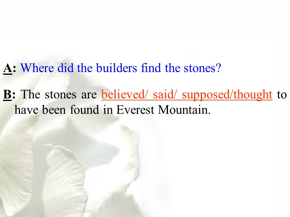 A: Where did the builders find the stones? B: The stones are believed/ said/ supposed/thought to have been found in Everest Mountain.