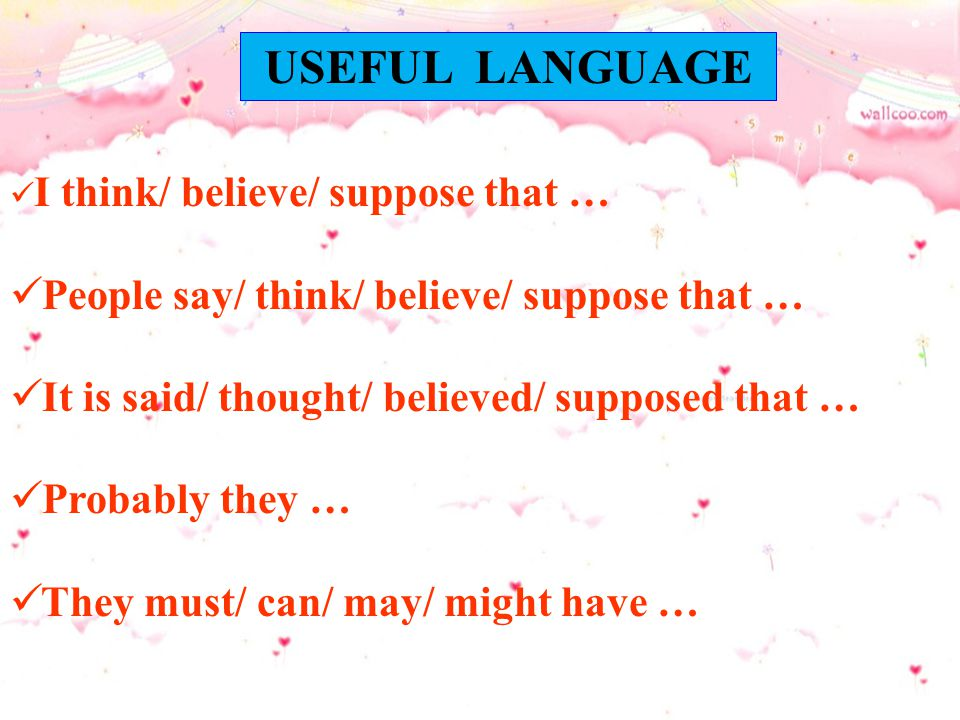 I think/ believe/ suppose that … People say/ think/ believe/ suppose that … It is said/ thought/ believed/ supposed that … Probably they … They must/