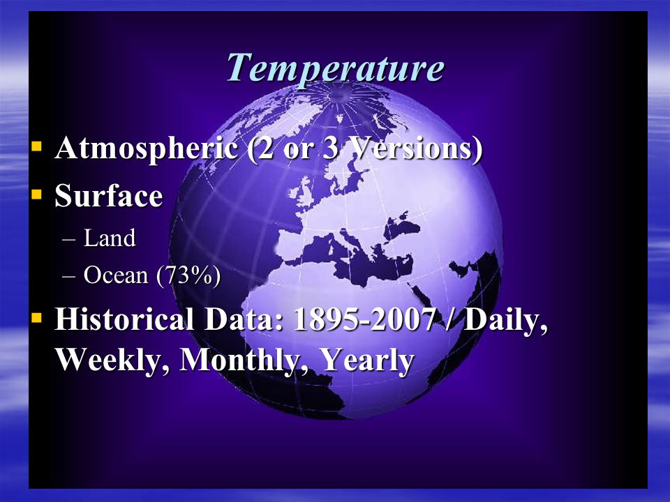 Temperature  Atmospheric (2 or 3 Versions)  Surface –Land –Ocean (73%)  Historical Data: 1895-2007 / Daily, Weekly, Monthly, Yearly
