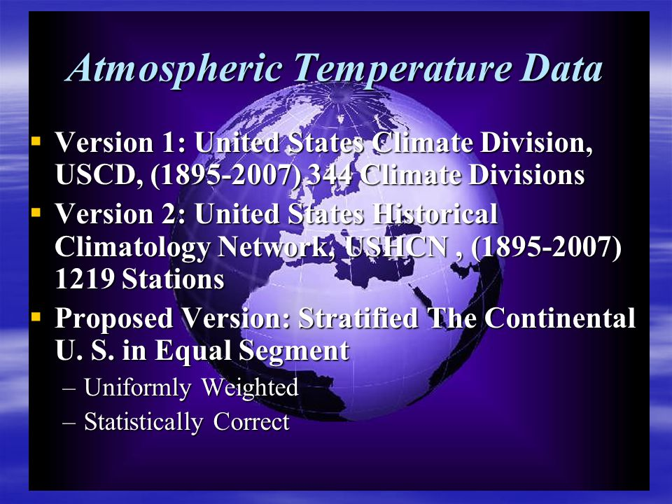 Atmospheric Temperature Data  Version 1: United States Climate Division, USCD, (1895-2007) 344 Climate Divisions  Version 2: United States Historical Climatology Network, USHCN, (1895-2007) 1219 Stations  Proposed Version: Stratified The Continental U.