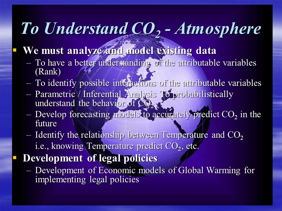 To Understand CO 2 - Atmosphere  We must analyze and model existing data –To have a better understanding of the attributable variables (Rank) –To identify possible interactions of the attributable variables –Parametric / Inferential Analysis To probabilistically understand the behavior of CO 2 –Develop forecasting models to accurately predict CO 2 in the future –Identify the relationship between Temperature and CO 2 i.e., knowing Temperature predict CO 2, etc.