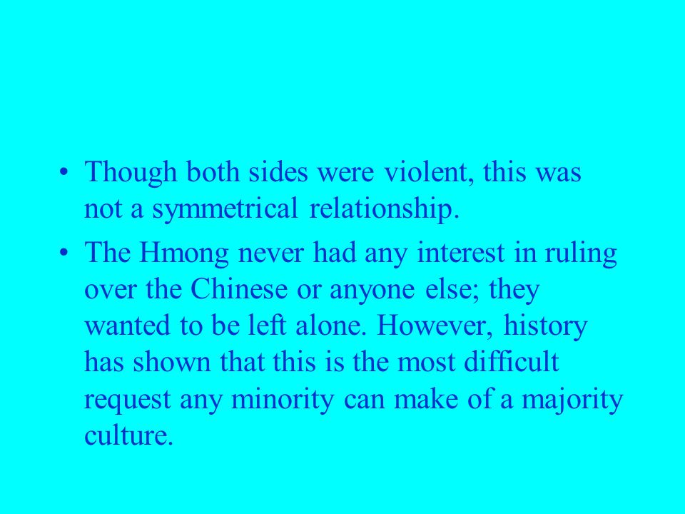Though both sides were violent, this was not a symmetrical relationship. The Hmong never had any interest in ruling over the Chinese or anyone else; t