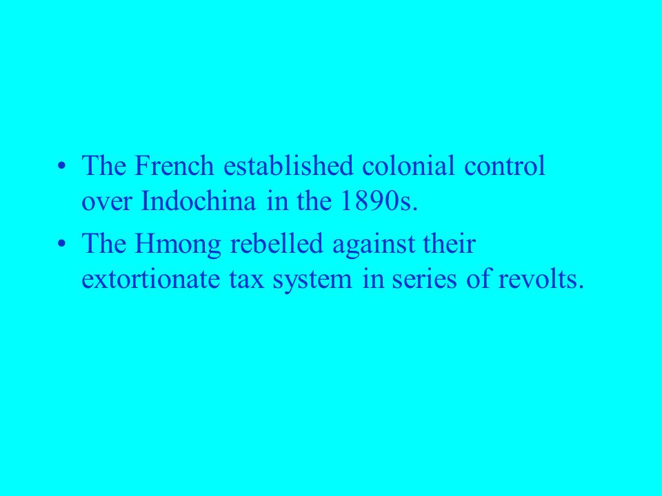 The French established colonial control over Indochina in the 1890s. The Hmong rebelled against their extortionate tax system in series of revolts.