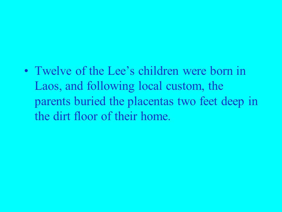 Twelve of the Lee's children were born in Laos, and following local custom, the parents buried the placentas two feet deep in the dirt floor of their