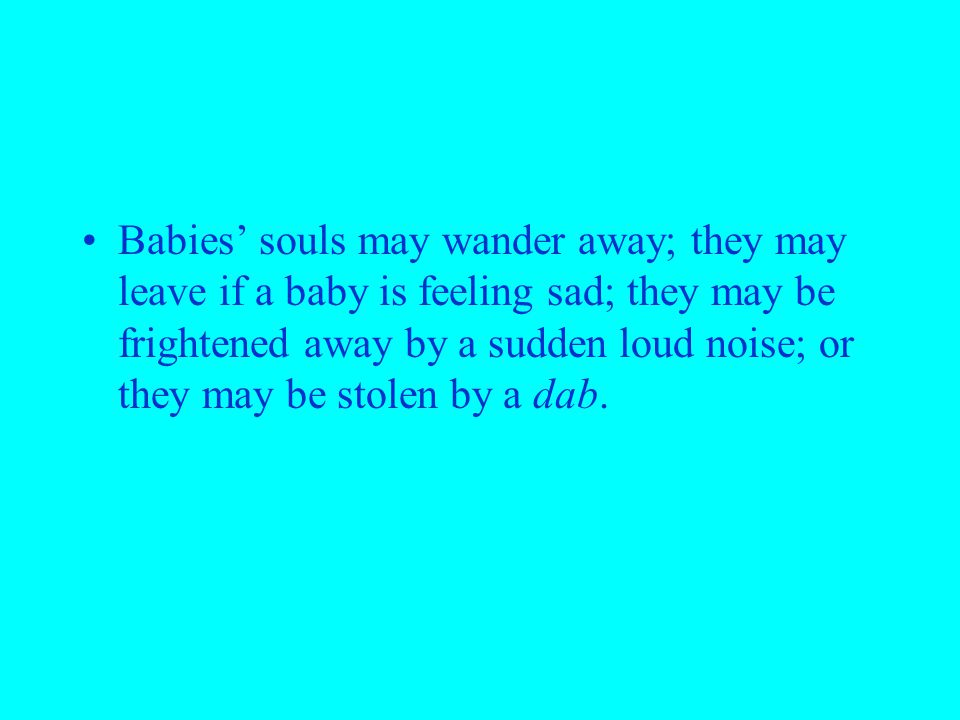 Babies' souls may wander away; they may leave if a baby is feeling sad; they may be frightened away by a sudden loud noise; or they may be stolen by a