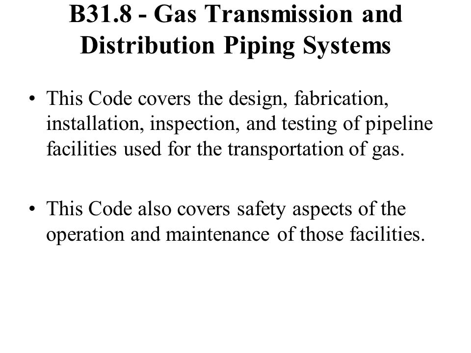 B31.8 - Gas Transmission and Distribution Piping Systems This Code covers the design, fabrication, installation, inspection, and testing of pipeline facilities used for the transportation of gas.