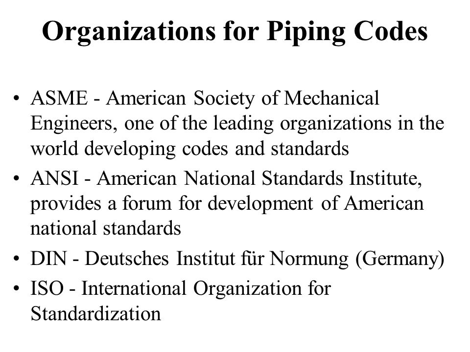 Organizations for Piping Codes ASME - American Society of Mechanical Engineers, one of the leading organizations in the world developing codes and standards ANSI - American National Standards Institute, provides a forum for development of American national standards DIN - Deutsches Institut für Normung (Germany) ISO - International Organization for Standardization