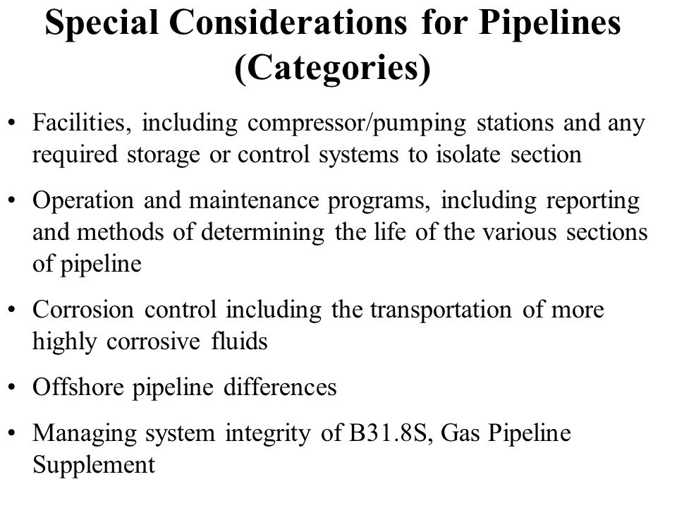 Special Considerations for Pipelines (Categories) Facilities, including compressor/pumping stations and any required storage or control systems to isolate section Operation and maintenance programs, including reporting and methods of determining the life of the various sections of pipeline Corrosion control including the transportation of more highly corrosive fluids Offshore pipeline differences Managing system integrity of B31.8S, Gas Pipeline Supplement