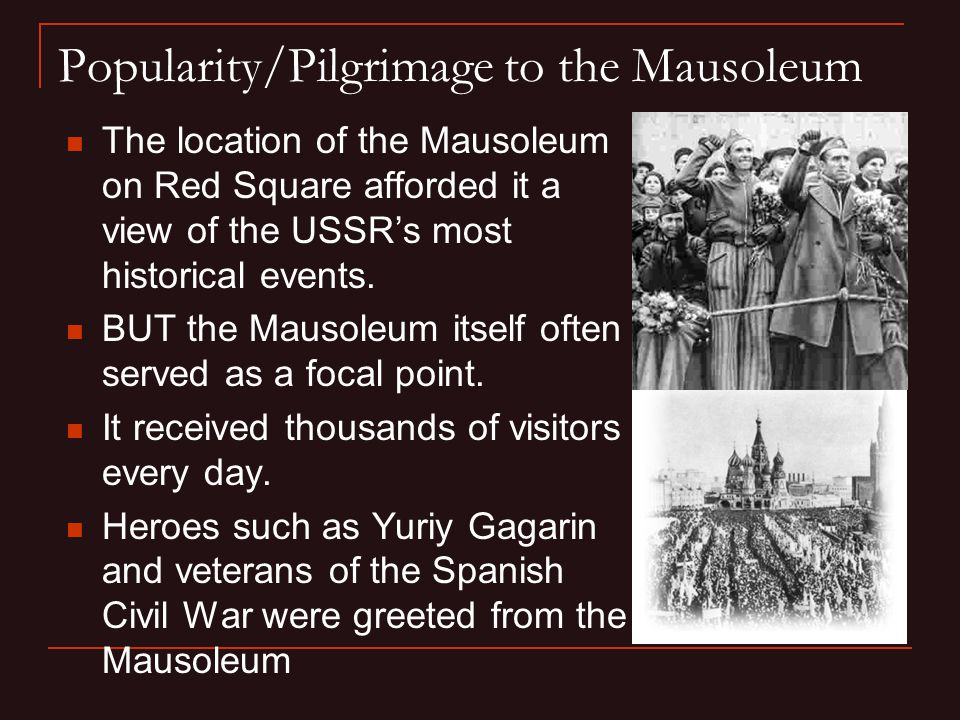 Popularity/Pilgrimage to the Mausoleum The location of the Mausoleum on Red Square afforded it a view of the USSR's most historical events.