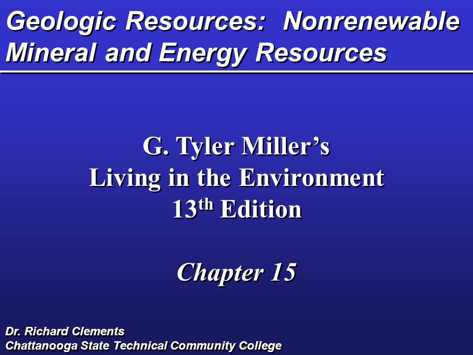 Geologic Resources: Nonrenewable Mineral and Energy Resources G. Tyler Miller's Living in the Environment 13 th Edition Chapter 15 G. Tyler Miller's L