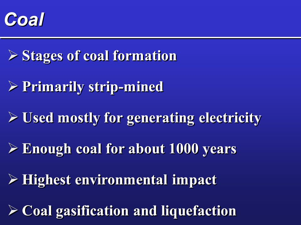 Coal  Stages of coal formation  Primarily strip-mined  Used mostly for generating electricity  Enough coal for about 1000 years  Highest environm