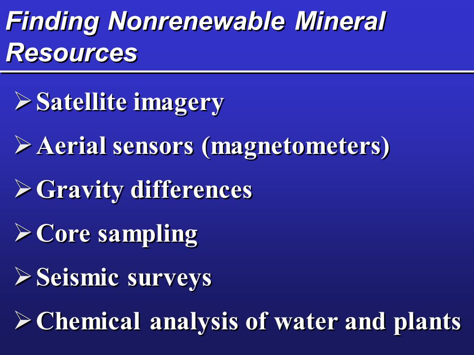 Finding Nonrenewable Mineral Resources  Satellite imagery  Aerial sensors (magnetometers)  Gravity differences  Core sampling  Seismic surveys 