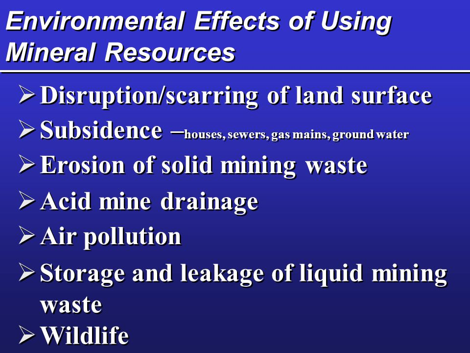 Environmental Effects of Using Mineral Resources  Disruption/scarring of land surface  Subsidence – houses, sewers, gas mains, ground water  Erosio