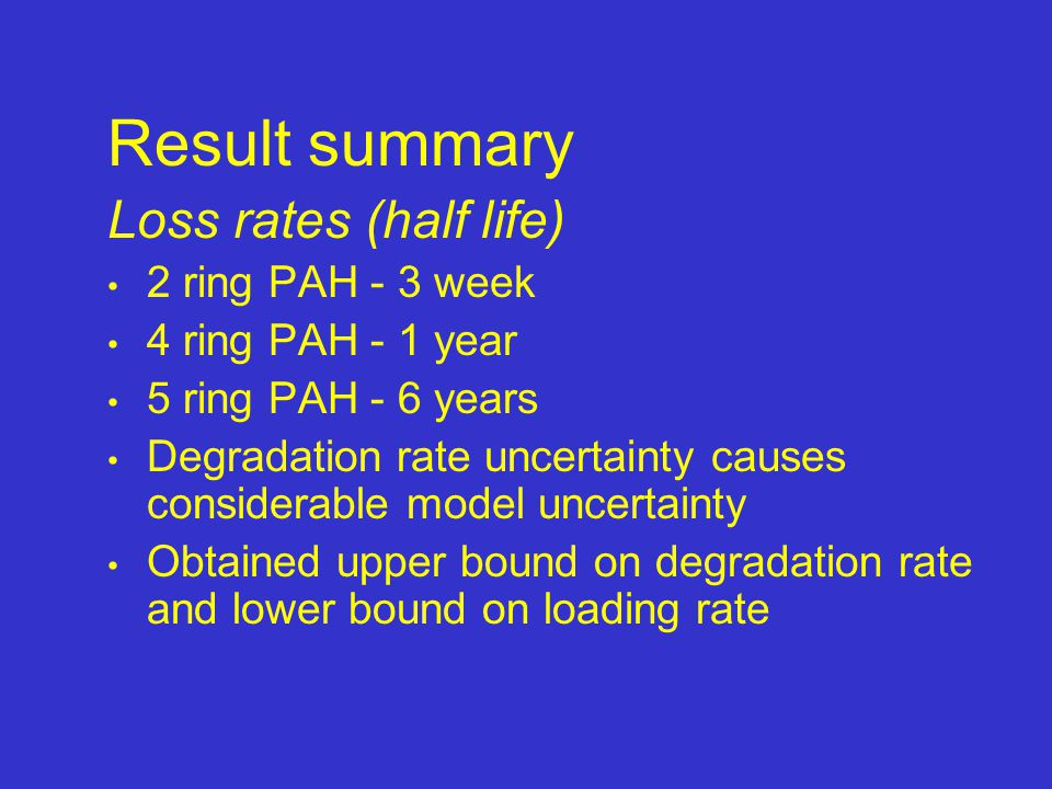 Result summary Loss rates (half life) 2 ring PAH - 3 week 4 ring PAH - 1 year 5 ring PAH - 6 years Degradation rate uncertainty causes considerable model uncertainty Obtained upper bound on degradation rate and lower bound on loading rate