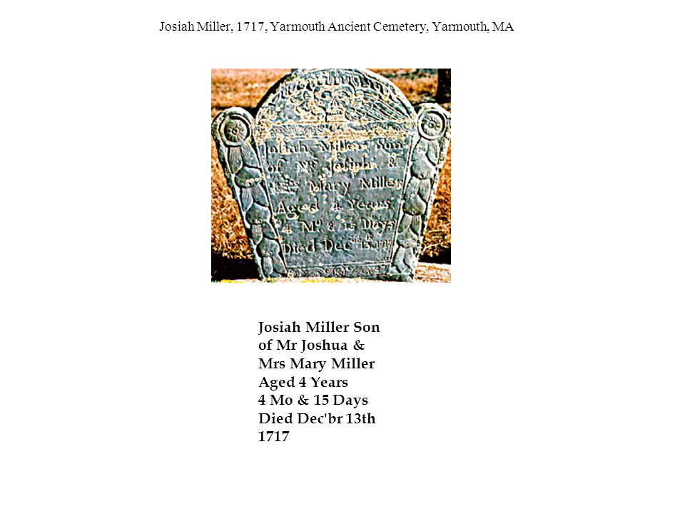Josiah Miller, 1717, Yarmouth Ancient Cemetery, Yarmouth, MA Josiah Miller Son of Mr Joshua & Mrs Mary Miller Aged 4 Years 4 Mo & 15 Days Died Dec br 13th 1717