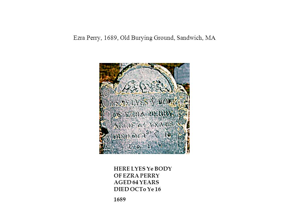 Ezra Perry, 1689, Old Burying Ground, Sandwich, MA HERE LYES Ye BODY OF EZRA PERRY AGED 64 YEARS DIED OCTo Ye 16 1689