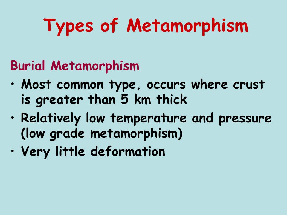 Burial Metamorphism Most common type, occurs where crust is greater than 5 km thick Relatively low temperature and pressure (low grade metamorphism) V