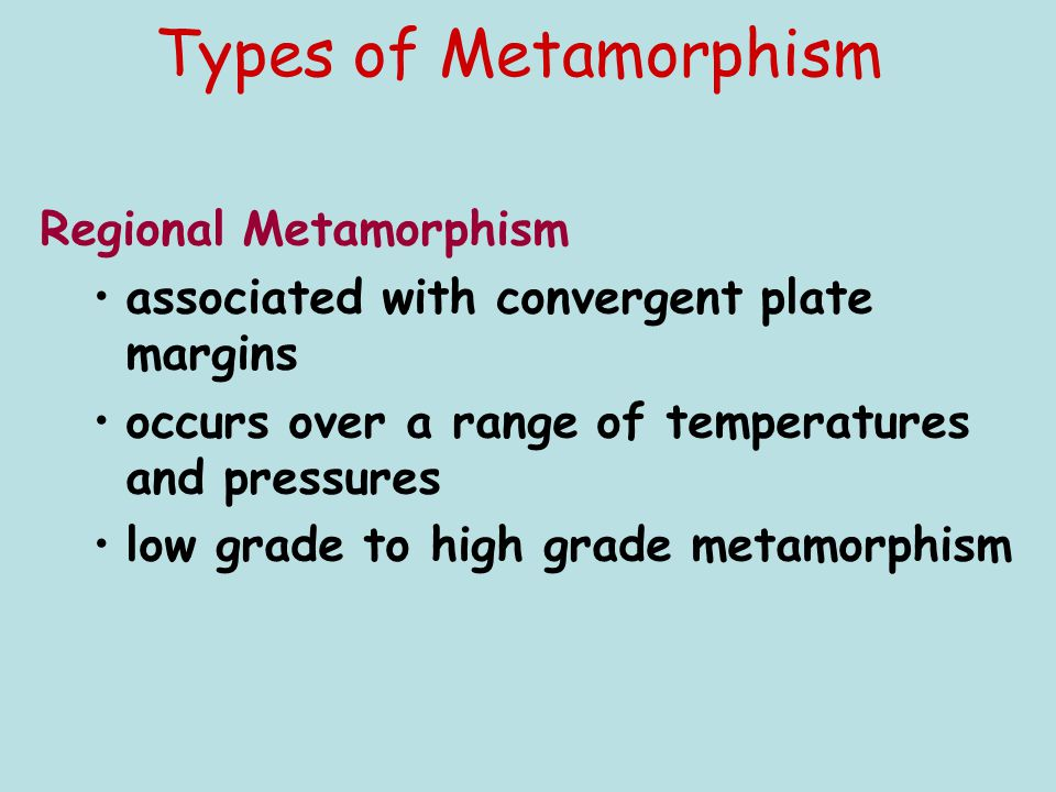 Types of Metamorphism Regional Metamorphism associated with convergent plate margins occurs over a range of temperatures and pressures low grade to hi