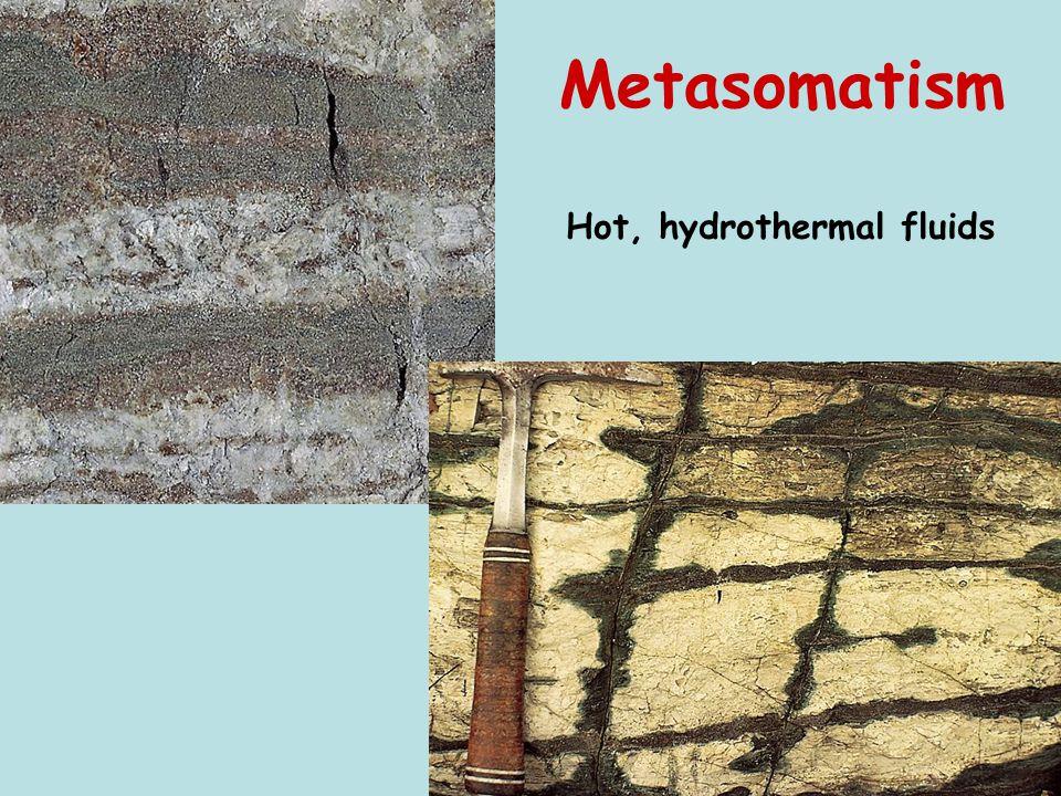 Metasomatism Hot, hydrothermal fluids