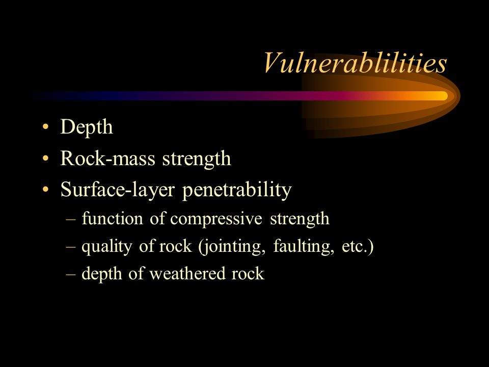 Vulnerablilities Depth Rock-mass strength Surface-layer penetrability –function of compressive strength –quality of rock (jointing, faulting, etc.) –depth of weathered rock