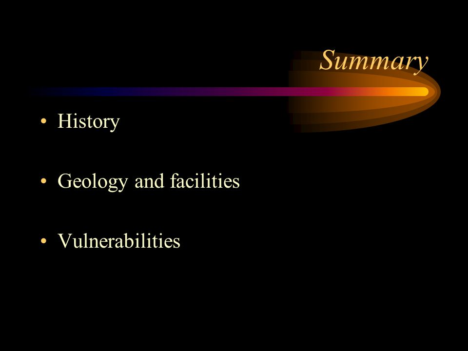 Summary History Geology and facilities Vulnerabilities
