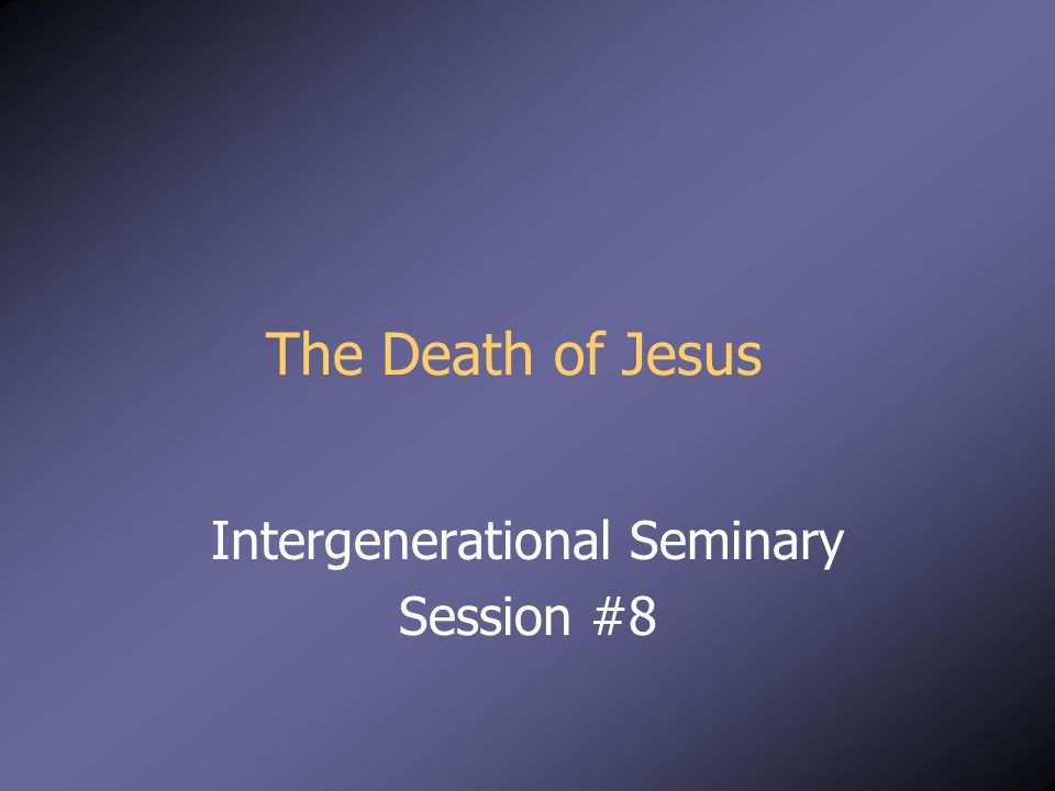 The Death of Jesus Intergenerational Seminary Session #8