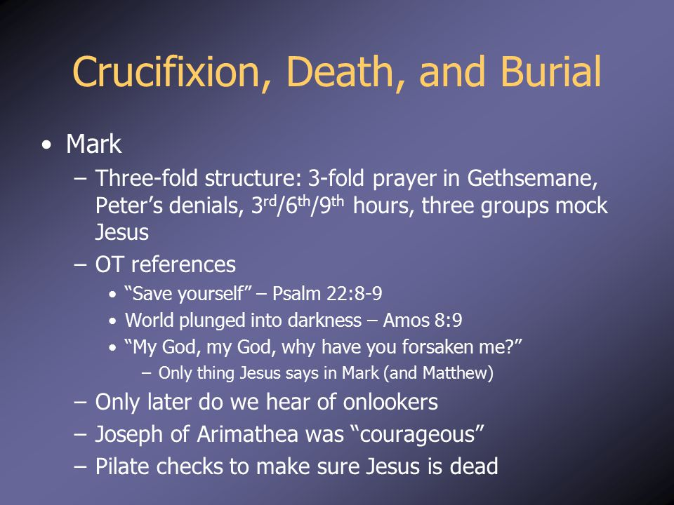 "Mark –Three-fold structure: 3-fold prayer in Gethsemane, Peter's denials, 3 rd /6 th /9 th hours, three groups mock Jesus –OT references ""Save yoursel"