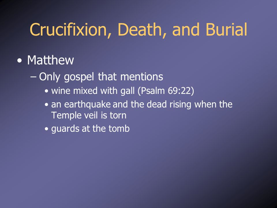 Crucifixion, Death, and Burial Matthew –Only gospel that mentions wine mixed with gall (Psalm 69:22) an earthquake and the dead rising when the Temple