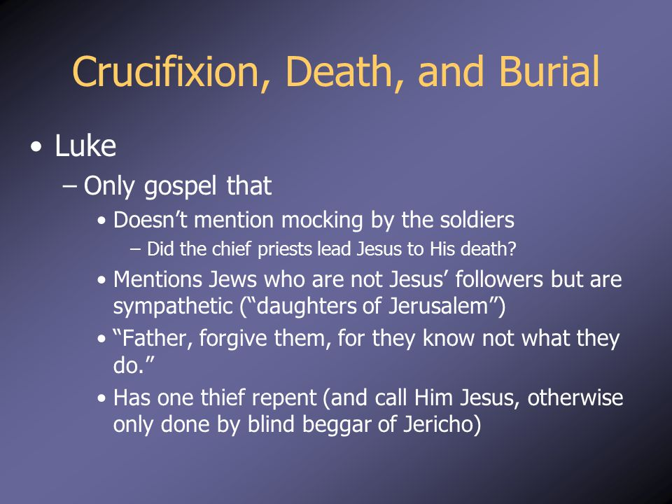 Crucifixion, Death, and Burial Luke –Only gospel that Doesn't mention mocking by the soldiers –Did the chief priests lead Jesus to His death? Mentions
