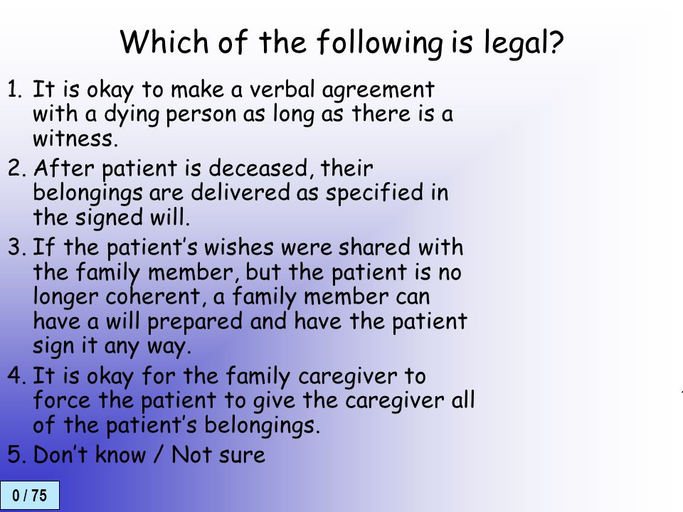 0 / 75 EOL-legal Which of the following is legal? 1.It is okay to make a verbal agreement with a dying person as long as there is a witness. 2.After p
