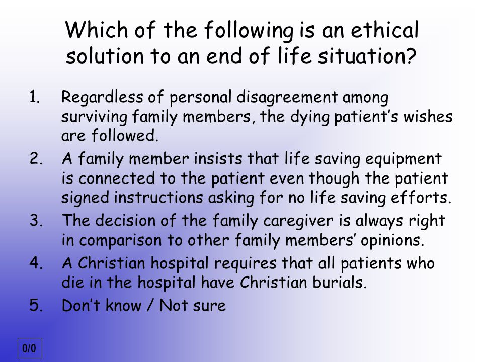 0/0 EOL_3_ethical Which of the following is an ethical solution to an end of life situation? 1.Regardless of personal disagreement among surviving fam