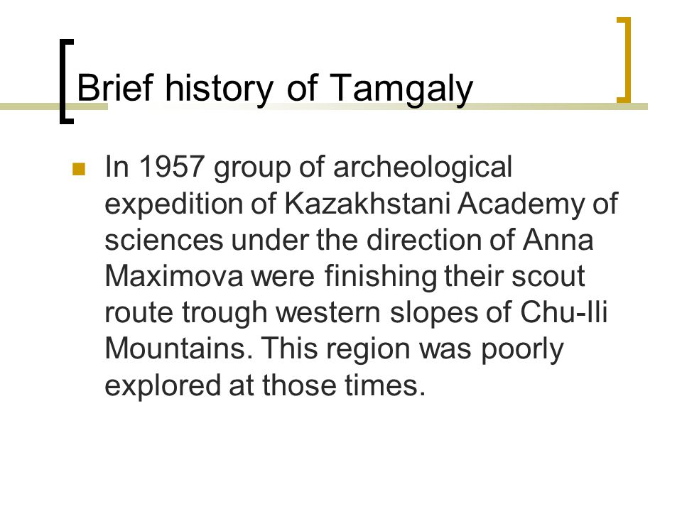 Brief history of Tamgaly In 1957 group of archeological expedition of Kazakhstani Academy of sciences under the direction of Anna Maximova were finishing their scout route trough western slopes of Chu-Ili Mountains.