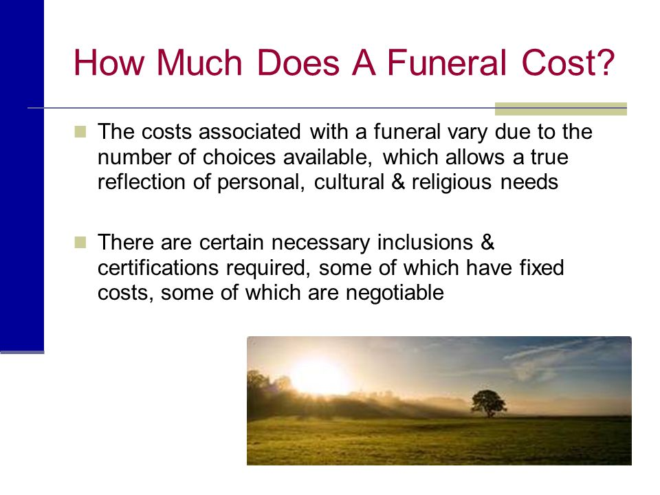 How Much Does A Funeral Cost? The costs associated with a funeral vary due to the number of choices available, which allows a true reflection of perso