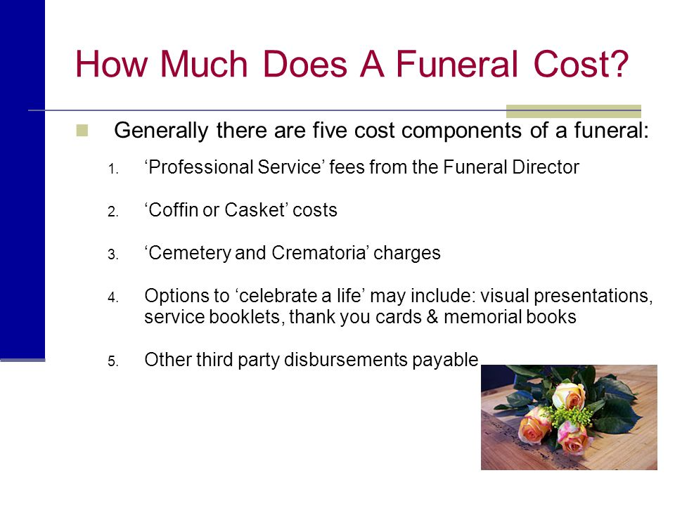 How Much Does A Funeral Cost? Generally there are five cost components of a funeral: 1. 'Professional Service' fees from the Funeral Director 2. 'Coff