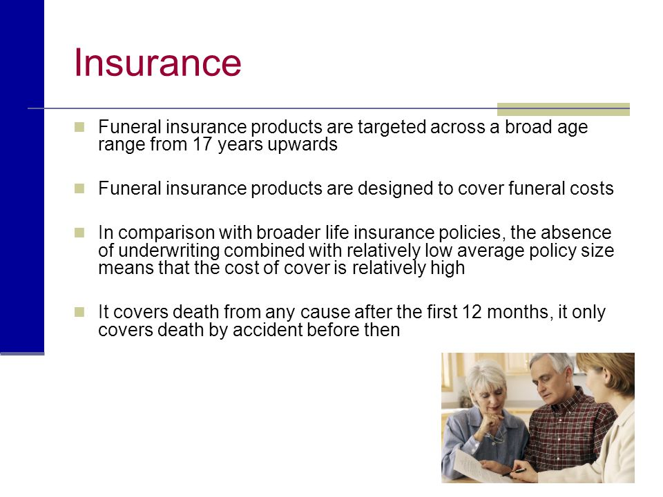 Insurance Funeral insurance products are targeted across a broad age range from 17 years upwards Funeral insurance products are designed to cover fune